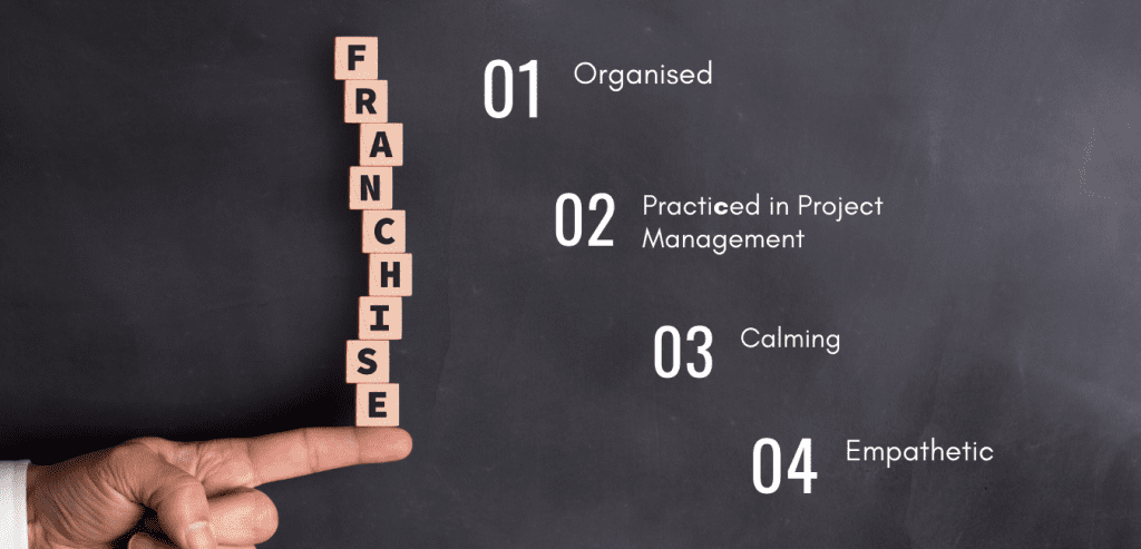 Franchisees - 1 Organised 2 Practiced in Project Management 3 Calming 4 empathy
